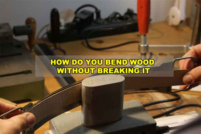 How do You Bend Wood without Breaking it