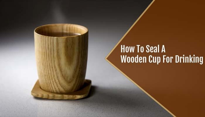 How To Seal A Wooden Cup For Drinking